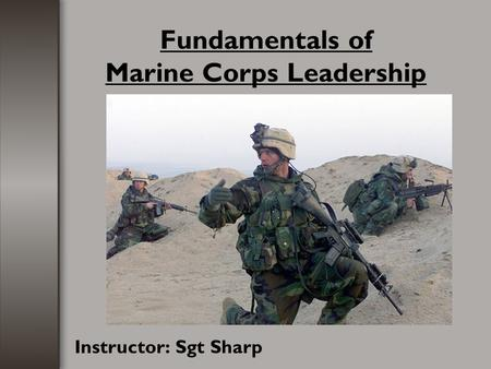Fundamentals of Marine Corps Leadership Instructor: Sgt Sharp.