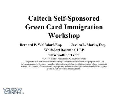 Caltech Self-Sponsored Green Card Immigration Workshop Bernard P. Wolfsdorf, Esq. Jessica L. Marks, Esq. Wolfsdorf Rosenthal LLP www.wolfsdorf.com © 2014.