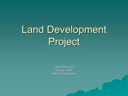 Land Development Project Land Use Law Spring 2004 Mark Spykerman.