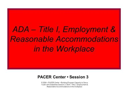 © 2004 PACER Center Building Program Capacity to Serve Youth with Disabilities Session 3: ADA – Title I, Employment & Reasonable Accommodations in the.