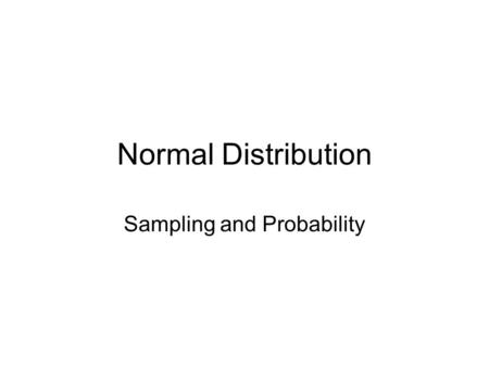 Normal Distribution Sampling and Probability. Properties of a Normal Distribution Mean = median = mode There are the same number of scores below and.