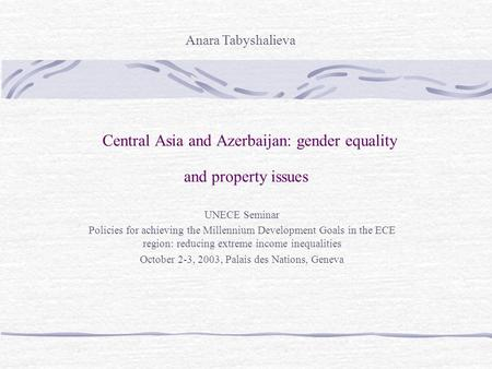 Central Asia and Azerbaijan: gender equality and property issues UNECE Seminar Policies for achieving the Millennium Development Goals in the ECE region: