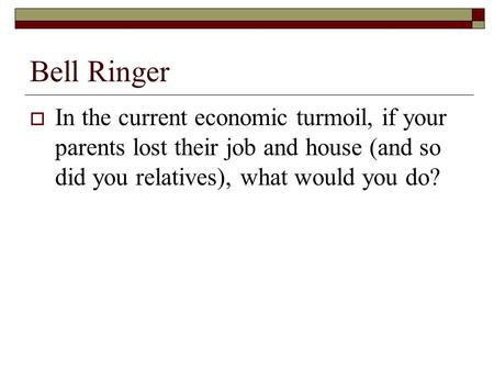 Bell Ringer  In the current economic turmoil, if your parents lost their job and house (and so did you relatives), what would you do?
