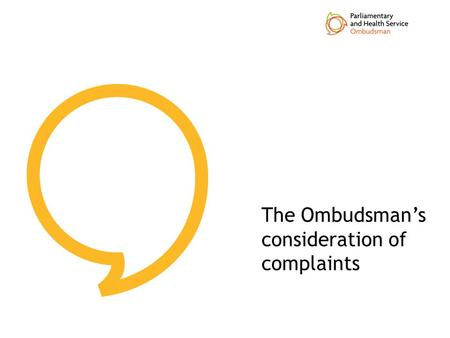 The Ombudsman's consideration of complaints. Listening and Learning Workshop content Key stages of the Ombudsman's process assessment investigation Case.