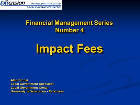 Financial Management Series Number 4 Impact Fees Alan Probst Local Government Specialist Local Government Center University of Wisconsin - Extension.