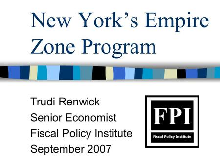 New York's Empire Zone Program Trudi Renwick Senior Economist Fiscal Policy Institute September 2007.