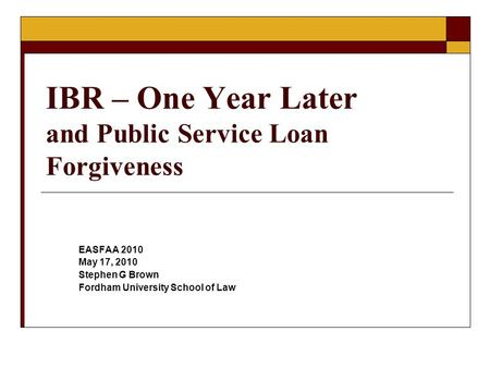 IBR – One Year Later and Public Service Loan Forgiveness EASFAA 2010 May 17, 2010 Stephen G Brown Fordham University School of Law.
