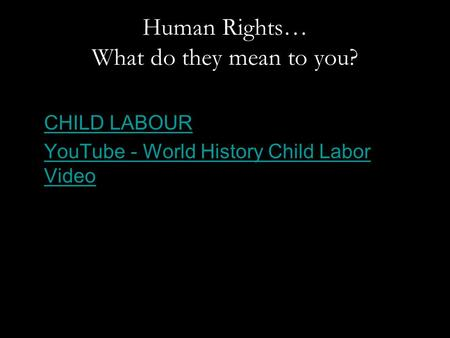 Human Rights… What do they mean to you? CHILD LABOUR YouTube - World History Child Labor VideoYouTube - World History Child Labor Video.