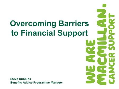 Steve Dubbins Benefits Advice Programme Manager Overcoming Barriers to Financial Support.