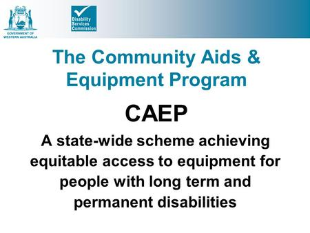 The Community Aids & Equipment Program CAEP A state-wide scheme achieving equitable access to equipment for people with long term and permanent disabilities.