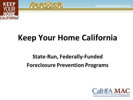 Keep Your Home California State-Run, Federally-Funded Foreclosure Prevention Programs.