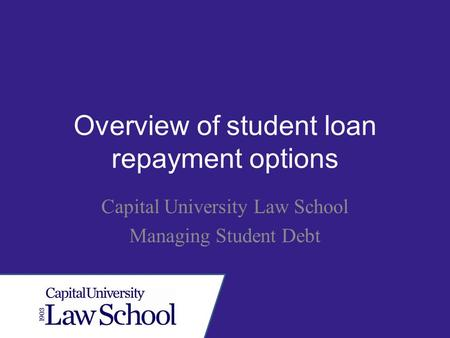 Overview of student loan repayment options Capital University Law School Managing Student Debt.