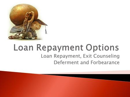 Loan Repayment, Exit Counseling Deferment and Forbearance.