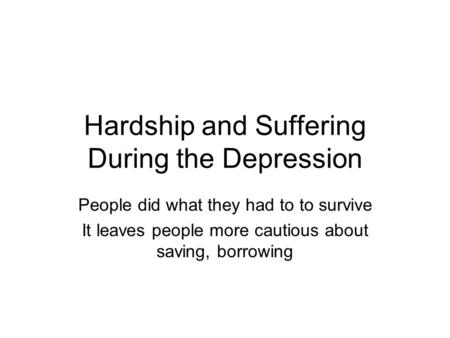 Hardship and Suffering During the Depression People did what they had to to survive It leaves people more cautious about saving, borrowing.