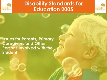 1 Disability Standards for Education 2005 Issues for Parents, Primary Caregivers and Other Persons Involved with the Student.