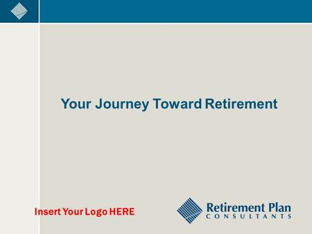 Your Journey Toward Retirement Insert Your Logo HERE.