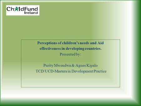 Perceptions of children's needs and Aid effectiveness in developing countries. Presented by: Purity Mwendwa & Agnes Kipalo TCD/UCD-Masters in Development.