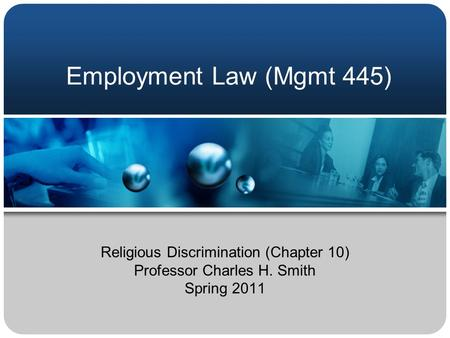Employment Law (Mgmt 445) Religious Discrimination (Chapter 10) Professor Charles H. Smith Spring 2011.