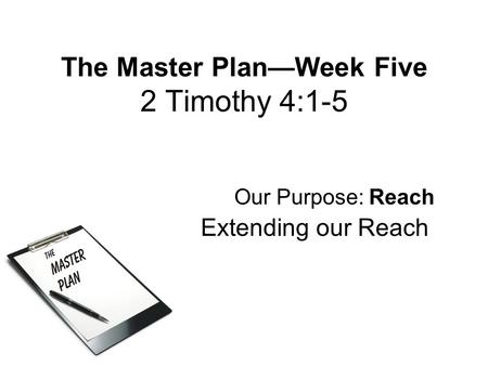The Master Plan—Week Five 2 Timothy 4:1-5 Our Purpose: Reach Extending our Reach.