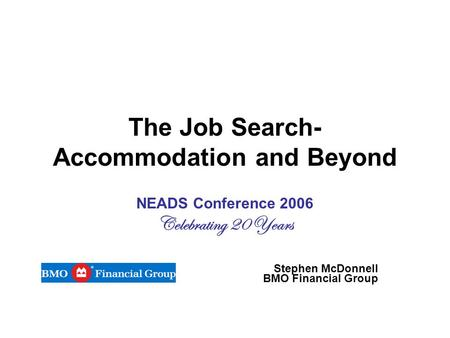 The Job Search- Accommodation and Beyond NEADS Conference 2006 Celebrating 20 Years Stephen McDonnell BMO Financial Group.