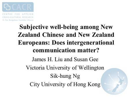 Subjective well-being among New Zealand Chinese and New Zealand Europeans: Does intergenerational communication matter? James H. Liu and Susan Gee Victoria.