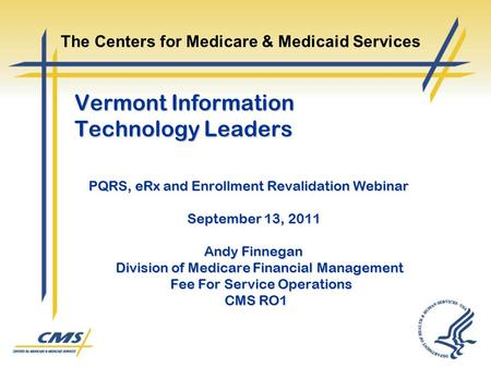 Vermont Information Technology Leaders PQRS, eRx and Enrollment Revalidation Webinar September 13, 2011 Andy Finnegan Division of Medicare Financial Management.