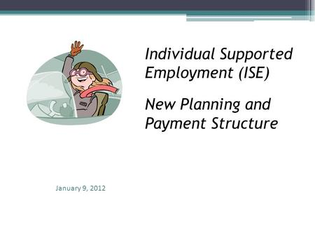 Individual Supported Employment (ISE) New Planning and Payment Structure January 9, 2012.