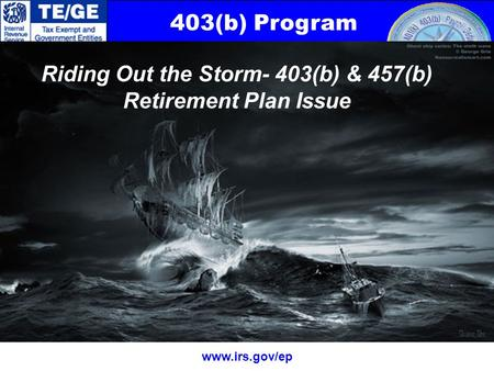 403(b) Program www.irs.gov/ep Riding Out the Storm- 403(b) & 457(b) Retirement Plan Issue.