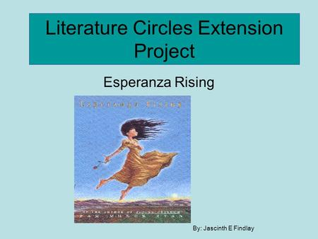 Literature Circles Extension Project Esperanza Rising By: Jascinth E Findlay.