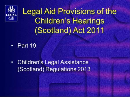 Legal Aid Provisions of the Children's Hearings (Scotland) Act 2011 Part 19 Children's Legal Assistance (Scotland) Regulations 2013.