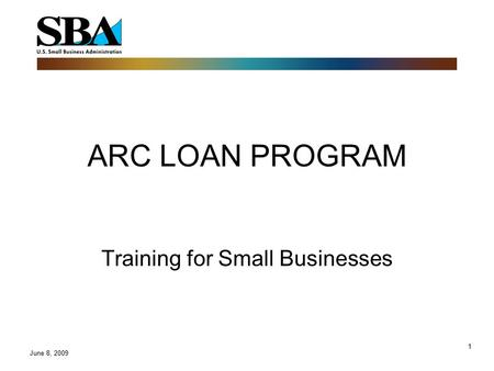 1 ARC LOAN PROGRAM Training for Small Businesses June 8, 2009.