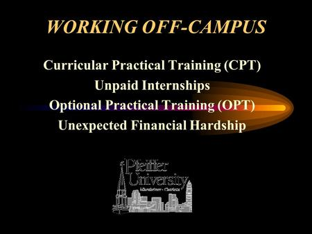 WORKING OFF-CAMPUS Curricular Practical Training (CPT) Unpaid Internships Optional Practical Training (OPT) Unexpected Financial Hardship.