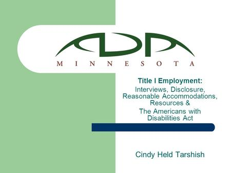 Title I Employment: Interviews, Disclosure, Reasonable Accommodations, Resources & The Americans with Disabilities Act Cindy Held Tarshish.