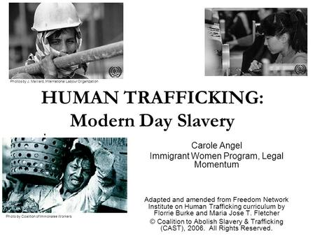 HUMAN TRAFFICKING: Modern Day Slavery Carole Angel Immigrant Women Program, Legal Momentum Adapted and amended from Freedom Network Institute on Human.