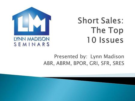 Presented by: Lynn Madison ABR, ABRM, BPOR, GRI, SFR, SRES.