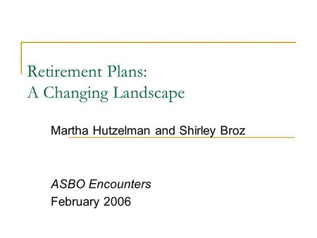 Retirement Plans: A Changing Landscape Martha Hutzelman and Shirley Broz ASBO Encounters February 2006.