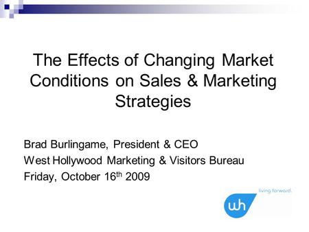 The Effects of Changing Market Conditions on Sales & Marketing Strategies Brad Burlingame, President & CEO West Hollywood Marketing & Visitors Bureau Friday,