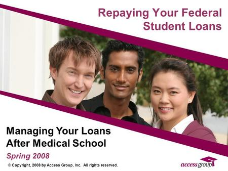 Repaying Your Federal Student Loans Managing Your Loans After Medical School Spring 2008 © Copyright, 2008 by Access Group, Inc. All rights reserved.
