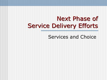 Next Phase of Service Delivery Efforts Services and Choice.