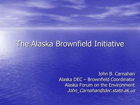 The Alaska Brownfield Initiative John B. Carnahan Alaska DEC – Brownfield Coordinator Alaska Forum on the Environment