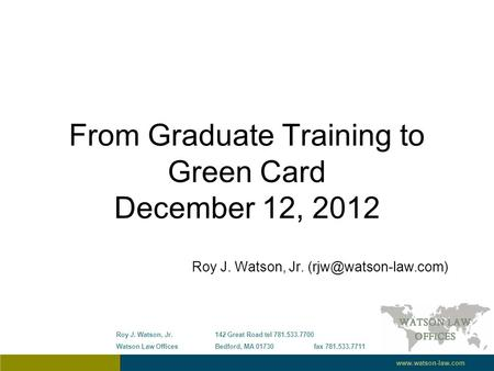 From Graduate Training to Green Card December 12, 2012 Roy J. Watson, Jr. Roy J. Watson, Jr.142 Great Roadtel 781.533.7700 Watson.