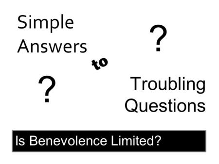 Simple Answers Troubling Questions to ? ? Is Benevolence Limited?