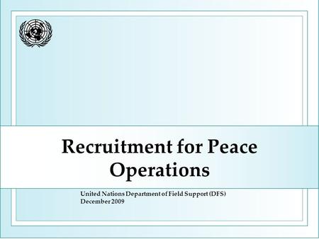Recruitment for Peace Operations United Nations Department of Field Support (DFS) December 2009.