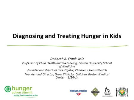 Diagnosing and Treating Hunger in Kids Deborah A. Frank MD Professor of Child Health and Well-Being, Boston University School of Medicine Founder and Principal.