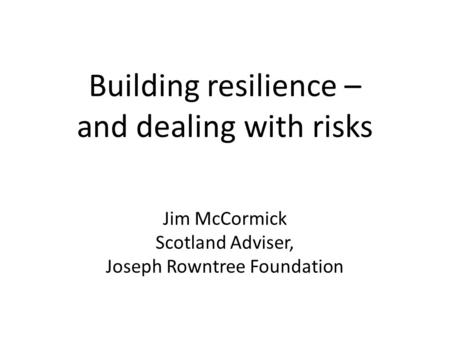 Building resilience – and dealing with risks Jim McCormick Scotland Adviser, Joseph Rowntree Foundation.
