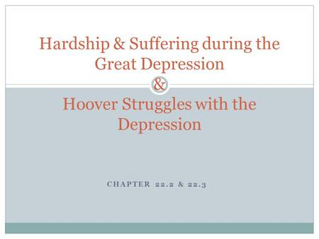 Hardship & Suffering during the Great Depression & Hoover Struggles with the Depression Chapter 22.2 & 22.3.
