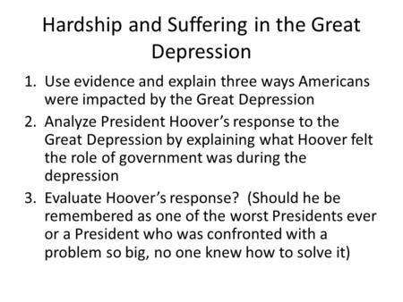 Hardship and Suffering in the Great Depression 1.Use evidence and explain three ways Americans were impacted by the Great Depression 2.Analyze President.