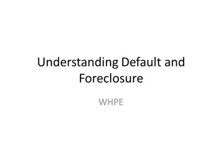 Understanding Default and Foreclosure WHPE. Goals of this Chapter To provide: General background on default and foreclosure. Outcomes of default (short.