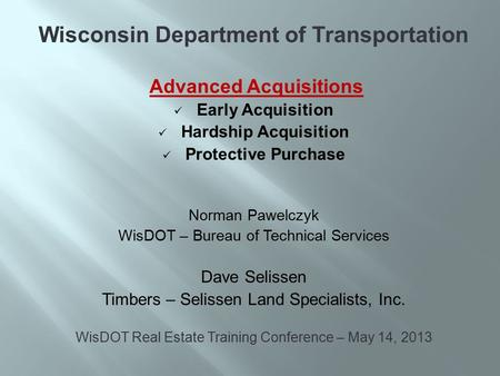 Wisconsin Department of Transportation Advanced Acquisitions Early Acquisition Hardship Acquisition Protective Purchase Norman Pawelczyk WisDOT – Bureau.