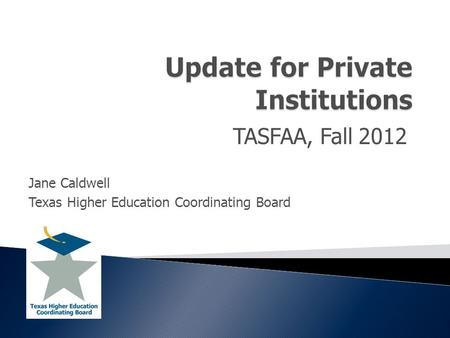 TASFAA, Fall 2012 Jane Caldwell Texas Higher Education Coordinating Board.